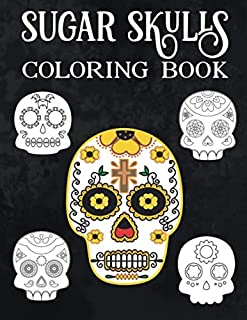 Sugar Skulls Coloring Book: A Day of the Dead Coloring Book with Fun Skull Designs And Easy Patterns for Relaxation | Dios De Los Muertos | Calavera |Halloween | Gift | Present