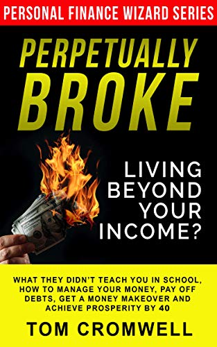 Perpetually broke - living beyond your income: What they didn't teach you in School, how to Manage your Money, Pay off Debts, get a Money Makeover and ... Prosperity by 40 (Personal Finance Wizard)