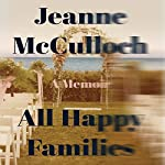 All Happy Families     A Memoir              By:                                                                                                                                 Jeanne McCulloch                               Narrated by:                                                                                                                                 Gabra Zackman                      Length: 6 hrs and 39 mins     85 ratings     Overall 3.7