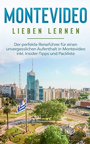 Montevideo lieben lernen: Der perfekte Reiseführer für einen unvergesslichen Aufenthalt in Montevideo inkl. Insider-Tipps und Packliste