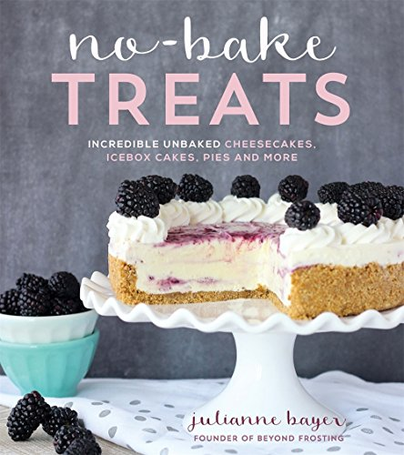 No-Bake Treats: Incredible Unbaked Cheesecakes, Icebox Cakes, Pies and More