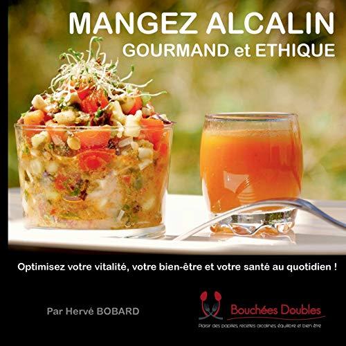 Mangez alcalin, gourmand et éthique: Optimisez votre vitalité, votre bien-être et votre santé au quotidien !
