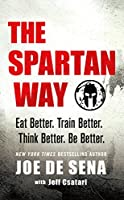 The Spartan Way: Eat Better - Train Better - Think Better - Be Better