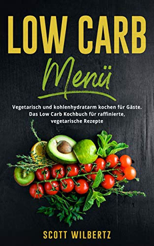 Low Carb Menü: Vegetarisch und kohlenhydratarm kochen für Gäste. Das Low Carb Kochbuch für raffinierte, vegetarische Rezepte.