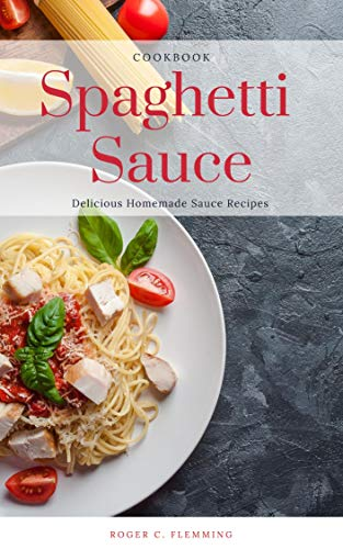 Spaghetti Sauce Cookbook: 70 Delicious Homemade Sauce Recipes (English Edition)