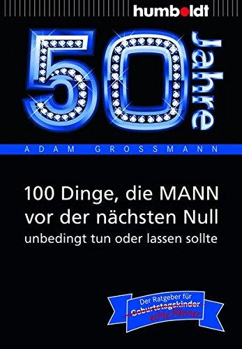 50 Jahre: 100 Dinge, die MANN vor der nächsten Null unbedingt tun oder lassen sollte: Der Ratgeber für Geburtstagskinder/echte Männer (humboldt - Information & Wissen)
