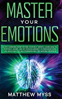 Master Your Emotions: A Life-changing Guide to Find Your Self-worth. Learn How to Stop Self-doubt and Set Positive Mindset to Empower Your Life Build Healthy Relationships and Find Genuine Happiness