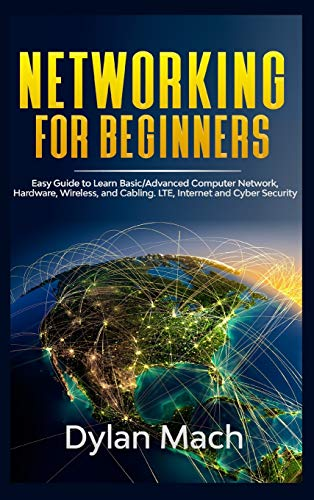 Networking for Beginners: Easy Guide to Learn Basic/Advanced Computer Network, Hardware, Wireless, and Cabling. LTE, Internet, and Cyber Security