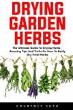 Drying Garden Herbs: The Ultimate Guide To Drying Herbs - Amazing Tips And Tricks On How To Easily Dry Fresh Herbs