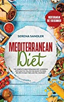Mediterranean Diet: The Complete Mediterranean Diet Cookbook with Easy-to-Follow and Quick-to-Make Recipes to Save Time and Feel Your Best