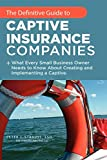 Image of The Definitive Guide To Captive Insurance Companies: What Every Small Business Owner Needs To Know About Creating And Implementing A Captive