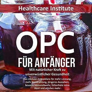 OPC für Anfänger: Mit natürlicher Kraft zu unverwüstlicher Gesundheit (Das stärkste Antioxidans für mehr Leistung, mehr Ausstrahlung, jüngeres Aussehen, ... faltenfreie reine Haut...) Titelbild