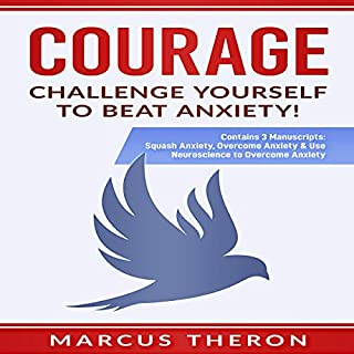 Courage: Challenge Yourself to Beat Anxiety!     Contains 3 Manuscripts: Squash Anxiety, Overcome Anxiety & Use Neuroscience to Overcome Anxiety              By:                                                                                                                                 Marcus Theron                               Narrated by:                                                                                                                                 Kent Bates                      Length: 3 hrs and 42 mins     5 ratings     Overall 5.0