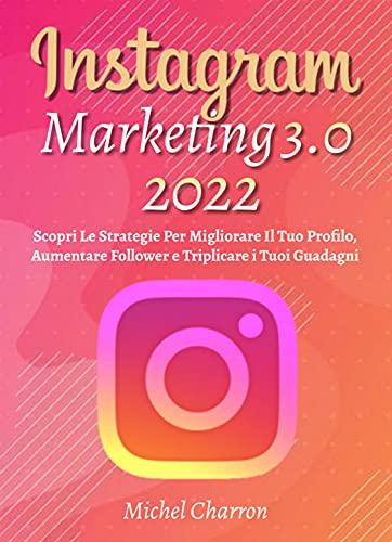 Instagram Marketing 3.0; Scopri Le Strategie Per Migliorare Il Tuo Profilo, Aumentare Follower e Triplicare i Tuoi Guadagni