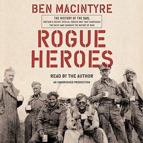Rogue Heroes: The History of the SAS, Britain's Secret Special Forces Unit That Sabotaged the Nazis and Changed the Natur...