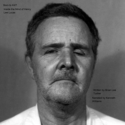 Born to Kill?     Inside the Mind of Henry Lee Lucas              By:                                                                                                                                 Brian Lee Tucker                               Narrated by:                                                                                                                                 Kenneth R Williams                      Length: 1 hr and 42 mins     6 ratings     Overall 3.2