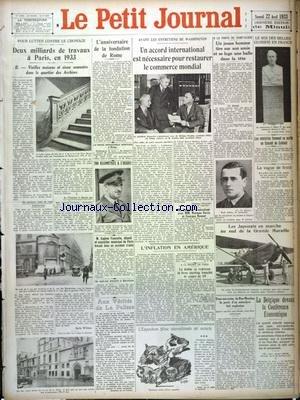 PETIT JOURNAL (LE) [No 25664] du 22/04/1933 - PARIS - DEUX MILLIARDS DE TRAVAUX EN 1933 POUR LUTTER CONTRE LE CHOMAGE - L'ANNIVERSAIRE DE LA FONDATION DE ROME - AVANT LES ENTRETIENS DE WASHINGTON - ACCORD POUR RESTAURER LE COMMERCE MONDIAL - LE ROI DES BELGES GLORIFIE EN FRANCE - LES JAPONAIS EN MARCHE AU SUD DE LA GRANDE MURAILLE - L'INFLATION EN AMERIQUE