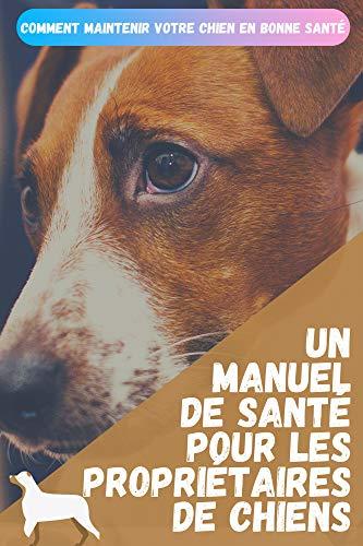 Le manuel santé pour les propriétaires de chiens: 20 Conseils pour maintenir votre chien en bonne santé.