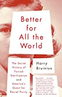 Better for All the World: The Secret History of Forced Sterilization and America's Quest for Racial Purity (Vintage)