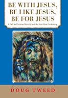 Be With Jesus, Be Like Jesus, Be for Jesus: A Path to Christian Maturity and the Next Great Awakening