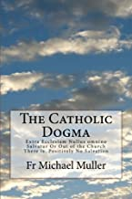 The Catholic Dogma: Extra Ecclesiam Nullus omnino Salvatur Or Out of the Church There is  Positively No Salvation