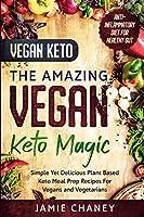 Vegan Keto: THE AMAZING VEGAN KETO MAGIC - Simple Yet Delicious Plant Based Keto Meal Prep Recipes For Vegans and Vegetarians