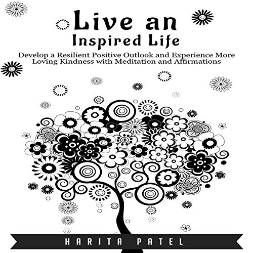 Live an Inspired Life: Develop a Resilient Positive Outlook and Experience More Loving Kindness with Meditation and Affirmations cover art