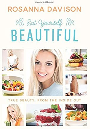 Eat Yourself Beautiful: True Beauty, From the Inside Out by Rosanna Davison (2015-08-21)