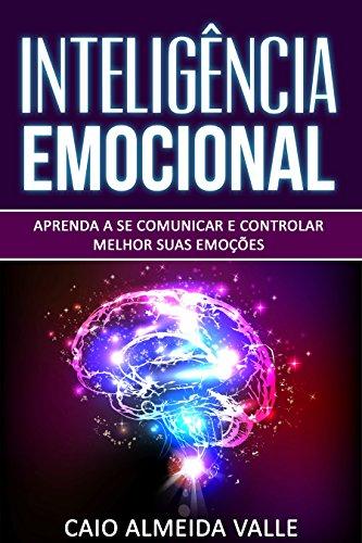 Inteligência Emocional: Aprenda a se comunicar e controlar melhor suas emoções para se comunicar melhor e multiplicar suas competências sociais e sucessos na vida! (Portuguese Edition)