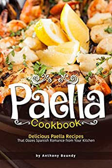 Paella Cookbook: Delicious Paella Recipes That Oozes Spanish Romance from Your Kitchen by [Anthony Boundy]