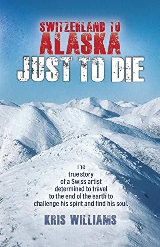 Switzerland To Alaska: Just To Die: One man's journey of self-discovery in the Alaskan wilderness