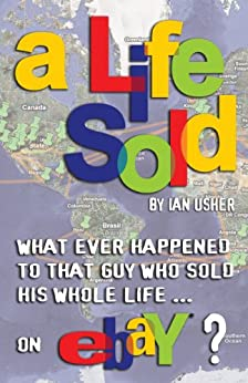 A LIFE SOLD - What ever happened to that guy who sold his whole life on eBay? by [Ian Usher]