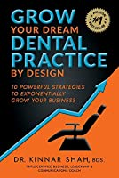 Grow Your Dream Dental Practice By Design: 10 Powerful Strategies to Exponentially Grow Your Business