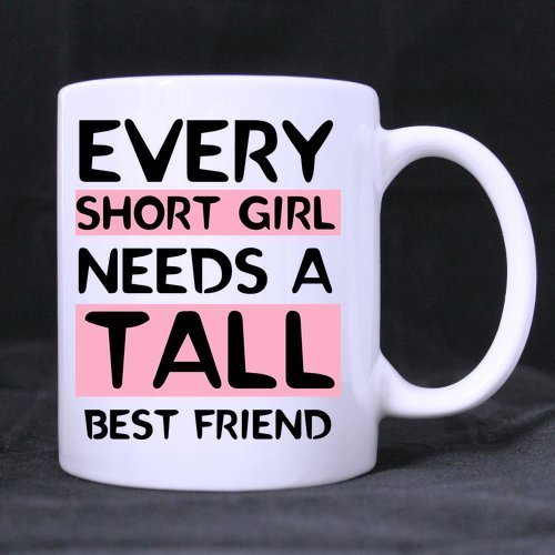 11 Ounce- Novelty Funny Humor Every Tall Girl Needs A Short Best Friend...
