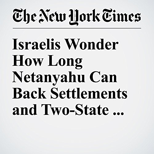 Israelis Wonder How Long Netanyahu Can Back Settlements and Two-State Solution cover art