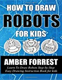 How To Draw Robots for Kids: Learn To Draw Robots Step-by-Step Easy Drawing Instruction Book for kids (Draw With Amber)