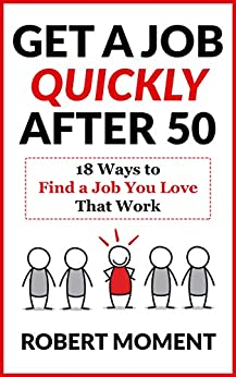 Get a Job Quickly After 50: 18 Ways to Find a Job You Love That Work by [Robert Moment]