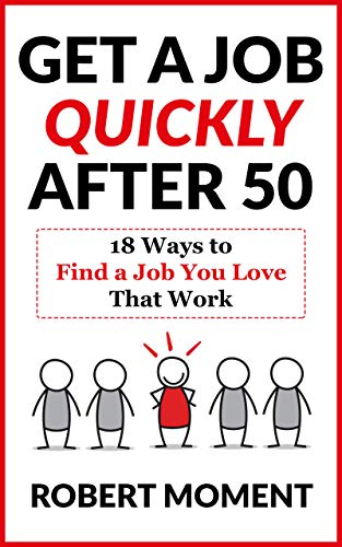 Book: Get a Job Quickly After 50 - 18 Ways to Find a Job You Love That Work by Robert Moment