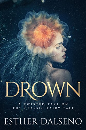 Drown: A Twisted Take on the Classic Fairy Tale by [Esther Dalseno]