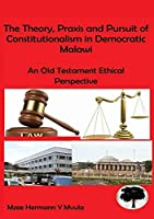The Theory, Praxis and Pursuit of Constitutionalism in Democratic Malawi: An Old Testament Ethical Perspective