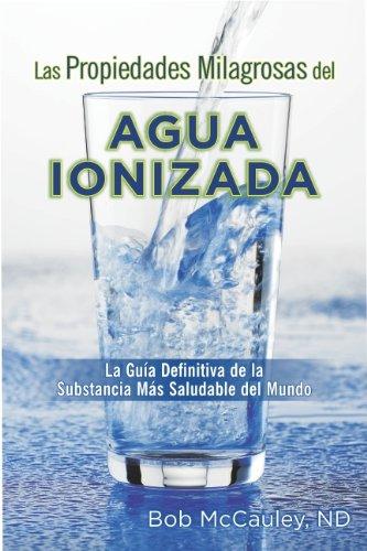 Las Propiedades Milagrosas Del Agua Ionizada - La Guía Definitiva De La Substancia Más Saludable Del Mundo
