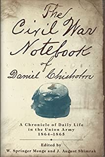 Civil War Notebook of Daniel Chisholm: A Chronicle of Daily Life in the Union Army, 1864-1865