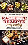 Raclette Rezepte mal anders: Kreative Rezepte für mehr Genuss mit dem Raclette Gerät, inkl. Dips und Dessert