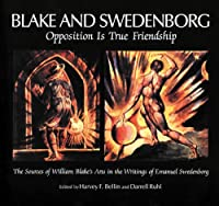 Blake and Swedenborg: Opposition Is True Friendship : The Sources of William Blake's Arts in the Writings of Emanuel Swedenborg : An Anthology
