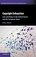 Copyright Exhaustion: Law and Policy in the United States and the European Union (Cambridge Intellectual Property and Information Law, Series Number 43)