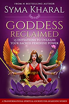 Goddess Reclaimed: 13 Initiations to Unleash Your Sacred Feminine Power by [Syma Kharal]