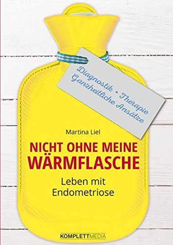 Nicht ohne meine Wärmflasche: Leben mit Endometriose Diagnostik – Therapie – Ganzheitlicher Ansatz