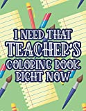 I Need That Teacher's Coloring Book Right Now: A Relaxing And Anti-Stress Coloring Sheets For Teachers, Funny Quotes And Beautiful Designs To Color