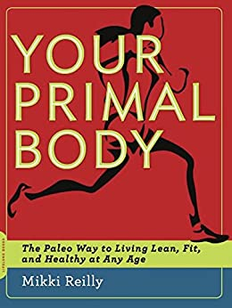 Your Primal Body: The Paleo Way to Living Lean, Fit, and Healthy at Any Age by [Mikki Reilly]