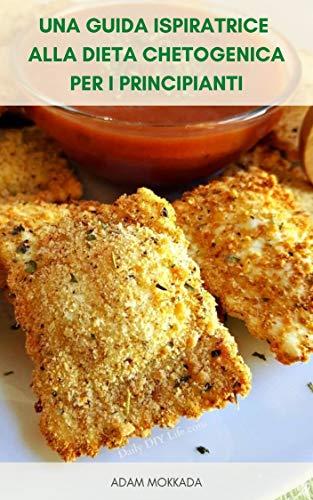 Una Guida Ispiratrice Alla Dieta Chetogenica Per I Principianti : 175 Ricette Semplici Per La Dieta Keto - Piani Pasto Per La Dieta Cheto - Guida Di Quattro Settimane Per La Dieta Cheto